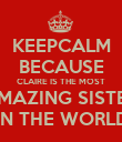 KEEPCALM BECAUSE CLAIRE IS THE MOST AMAZING SISTER IN THE WORLD - Personalised Poster large