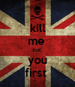 kill me  but  you first  - Personalised Poster large