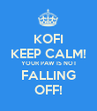 KOFI KEEP CALM! YOUR PAW IS NOT FALLING OFF! - Personalised Poster large