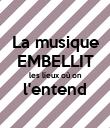 La musique EMBELLIT les lieux où on l'entend  - Personalised Poster small