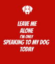 LEAVE ME ALONE I'M ONLY SPEAKING TO MY DOG TODAY - Personalised Poster large