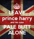 LEAVE prince harry and his cute PALE BUTT ALONE - Personalised Poster large