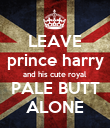 LEAVE prince harry and his cute royal PALE BUTT ALONE - Personalised Poster large