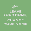 LEAVE YOUR HOME,  CHANGE YOUR NAME - Personalised Poster large