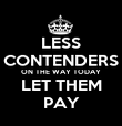 LESS CONTENDERS ON THE WAY TODAY LET THEM PAY - Personalised Poster large