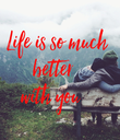 Life is so much  better    with you     - Personalised Poster large