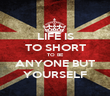 LIFE IS TO SHORT TO BE ANYONE BUT YOURSELF - Personalised Poster large