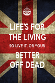 LIFE'S FOR THE LIVING SO LIVE IT, OR YOUR BETTER OFF DEAD - Personalised Poster large
