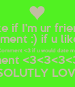 Like if I'm ur friend! Comment :) if u like me Comment <3 if u would date me Comment <3<3<3<3<3<3 IF U ABSOLUTLY LOVE ME!!!!!! - Personalised Poster large
