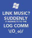 LINK MUSIC? SUDDENLY IT REDIRECTS TO THE LOG COMM \(O_o)/ - Personalised Poster large