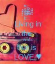 Living in the  World that is  LOVE ♥ - Personalised Poster large