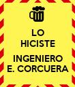 LO HICISTE  INGENIERO E. CORCUERA - Personalised Poster large