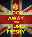 LOOK AWAY YOU STUPID FRESHY - Personalised Poster large