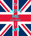 LOVE ME FOR WHO I AM - Personalised Poster large