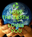 LOVE  THE EARTH  AS IT LOVES YOU - Personalised Poster large