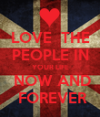 LOVE  THE PEOPLE IN YOUR LIFE  NOW AND  FOREVER - Personalised Poster large