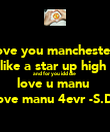 love you manchester  like a star up high  and for you idd die  love u manu  love manu 4evr -S.D- - Personalised Poster large