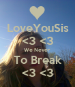 LoveYouSis <3 <3 We Never  To Break <3 <3 - Personalised Poster small