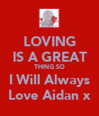 LOVING IS A GREAT THING SO I Will Always Love Aidan x - Personalised Poster large