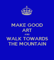 MAKE GOOD ART AND WALK TOWARDS THE MOUNTAIN - Personalised Poster large
