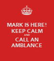 MARK IS HERE! KEEP CALM AND CALL AN AMBLANCE - Personalised Poster large