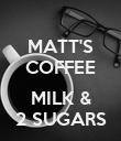 MATT'S COFFEE  MILK & 2 SUGARS - Personalised Poster large