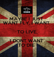 MAYBE I JUST  WANT FLY, I WANT  TO LIVE, I DONT WANT  TO DIE  - Personalised Poster large