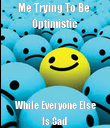Me Trying To Be  Optimistic  While Everyone Else Is Sad  - Personalised Poster large