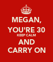 MEGAN, YOU'RE 30 KEEP CALM AND CARRY ON - Personalised Poster large