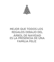 MEJOR QUE TODOS LOS REGALOS DEBAJO DEL ÁRBOL DE NAVIDAD ES LA PRESENCIA DE UNA FAMILIA FELIZ - Personalised Poster large