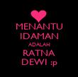 MENANTU IDAMAN ADALAH RATNA DEWI :p - Personalised Poster large