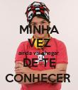 MINHA VEZ ainda vai chegar DE TE CONHEÇER  - Personalised Poster large
