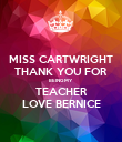 MISS CARTWRIGHT THANK YOU FOR BEING MY TEACHER LOVE BERNICE - Personalised Poster large