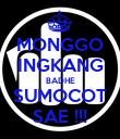 MONGGO INGKANG BADHE SUMOCOT SAE !!! - Personalised Poster large