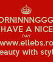 MORNINNNGGG  !! HAVE A NICE DAY www.ellebs.ro beauty with style - Personalised Poster large
