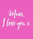 Mum, I love you x - Personalised Poster large