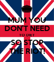 MUM YOU DON'T NEED TO DIET SO STOP THE RIOT! - Personalised Poster large