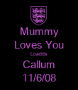 Mummy Loves You Loadds Callum 11/6/08 - Personalised Poster large