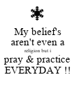 My belief's aren't even a religion but i pray & practice EVERYDAY !! - Personalised Poster large