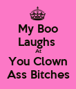 My Boo Laughs  At You Clown Ass Bitches - Personalised Poster large