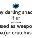 my darling shada if ur possions r used as weapons ie.(ur crutches) - Personalised Poster large