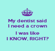 My dentist said I need a crown  I was like I KNOW, RIGHT? - Personalised Poster large