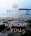 MY LIFE IS SUCK WITHOUT YOU - Personalised Poster large