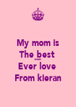 My mom is The best  Mom Ever love  From kieran - Personalised Poster large