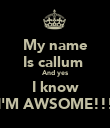 My name Is callum  And yes I know I'M AWSOME!!! - Personalised Poster large