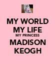 MY WORLD MY LIFE MY PRINCESS MADISON KEOGH - Personalised Poster large