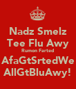 Nadz Smelz Tee Flu Awy Rumon Farted  AfaGtSrtedWe AllGtBluAwy! - Personalised Poster large