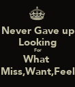 Never Gave up Looking For What  Miss,Want,Feel - Personalised Poster large