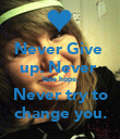 Never Give  up. Never  lose hope. Never try to change you. - Personalised Poster large