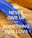 NEVER GIVE UP ON SOMETHING YOU LOVE - Personalised Poster large